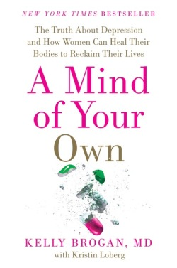 A Mind of Your Own: The Truth About Depression and How Women Can Heal Their Bodies to Reclaim Their Lives by Kelly Brogan, M.D.