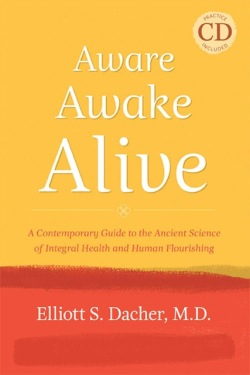 Aware, Awake, Alive: A Contemporary Guide to the Ancient Science of Integral Health and Human Flourishing by Elliot S. Dacher, M.D.
